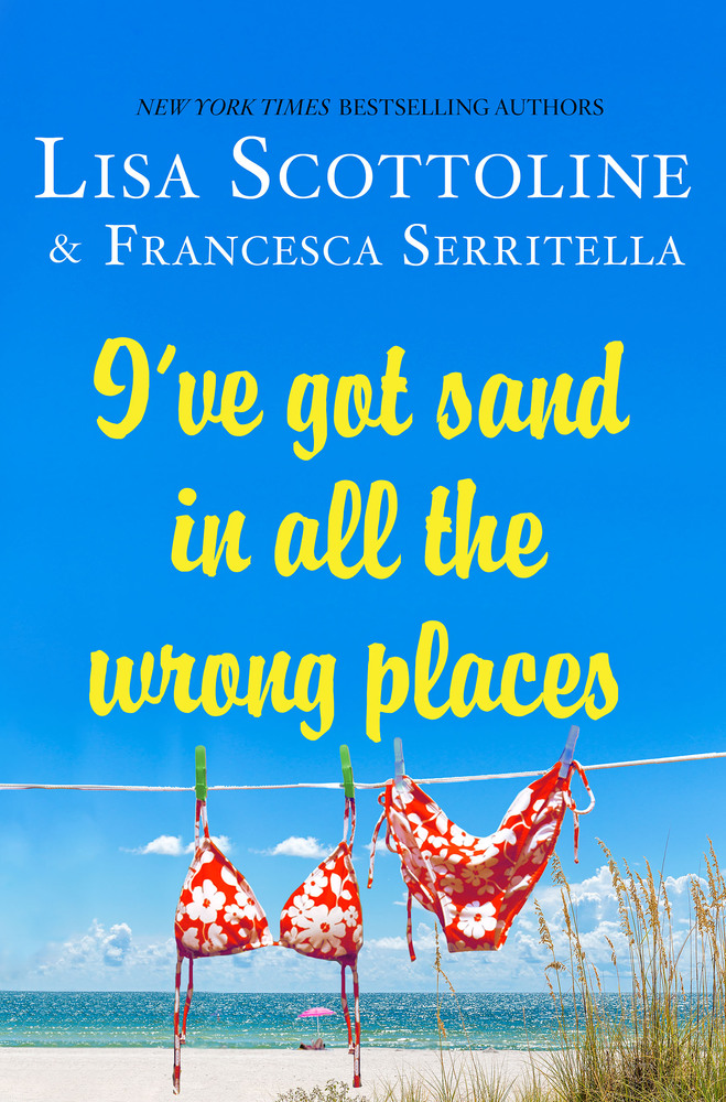 I've Got Sand in All the Wrong Places by Lisa Scottoline and Francesca Serritella