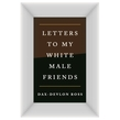 Letters to My White Male Friends
