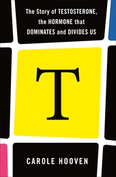 T: The Story of Testosterone, the Hormone that Dominates and Divides Us Book Cover - Click to open Henry Holt panel